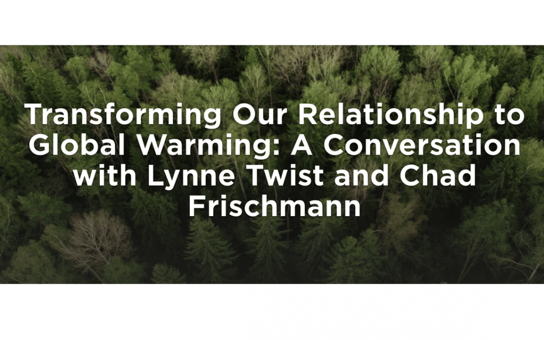 TRANSFORMING OUR RELATIONSHIP TO GLOBAL WARMING: A CONVERSATION WITH LYNNE TWIST AND CHAD FRISCHMANN