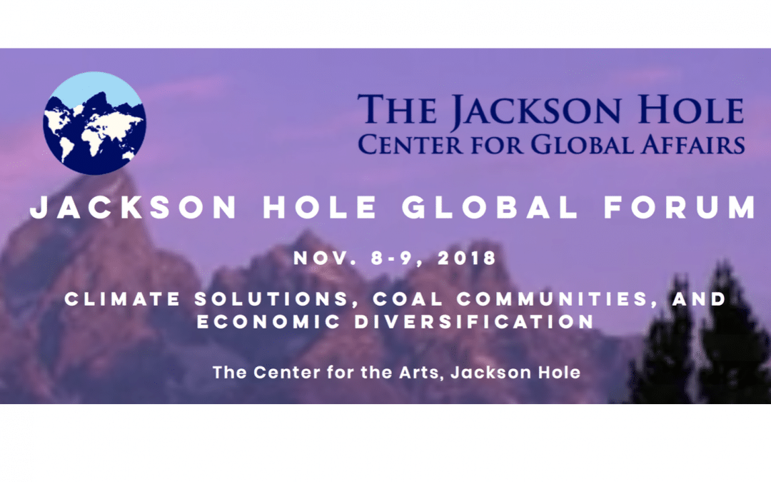 JACKSON HOLE GLOBAL FORUM: CLIMATE SOLUTIONS, COAL COMMUNITIES AND ECONOMIC DIVERSIFICATION